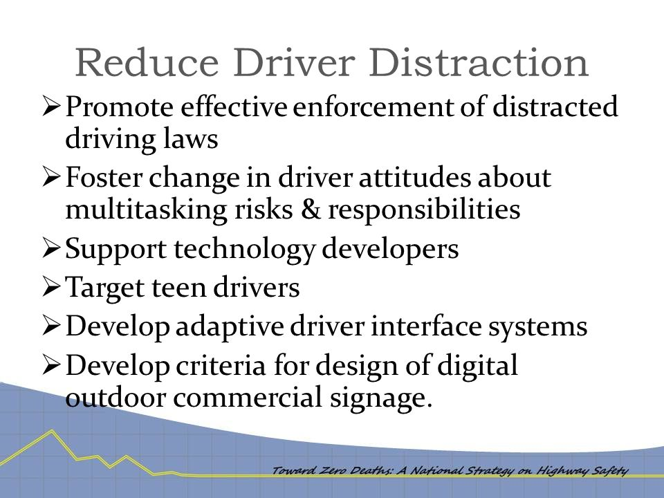 Reduce Driver Distraction  Promote effective enforcement of distracted driving laws  Foster change in driver attitudes about multitasking risks & responsibilities  Support technology developers  Target teen drivers  Develop adaptive driver interface systems  Develop criteria for design of digital outdoor commercial signage.