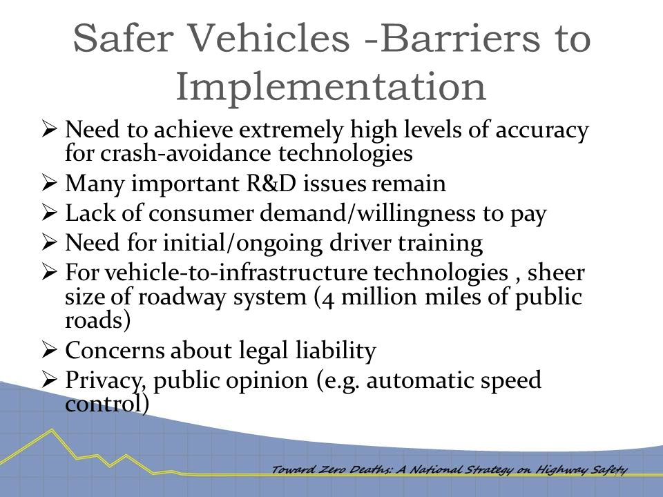 Safer Vehicles -Barriers to Implementation  Need to achieve extremely high levels of accuracy for crash-avoidance technologies  Many important R&D i