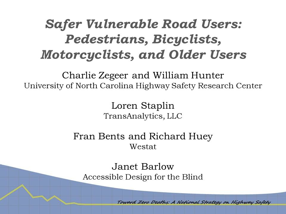 Safer Vulnerable Road Users: Pedestrians, Bicyclists, Motorcyclists, and Older Users Charlie Zegeer and William Hunter University of North Carolina Highway Safety Research Center Loren Staplin TransAnalytics, LLC Fran Bents and Richard Huey Westat Janet Barlow Accessible Design for the Blind