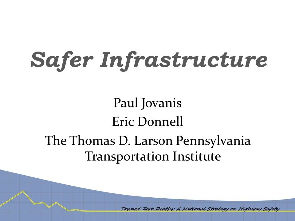 Safer Infrastructure Paul Jovanis Eric Donnell The Thomas D. Larson Pennsylvania Transportation Institute