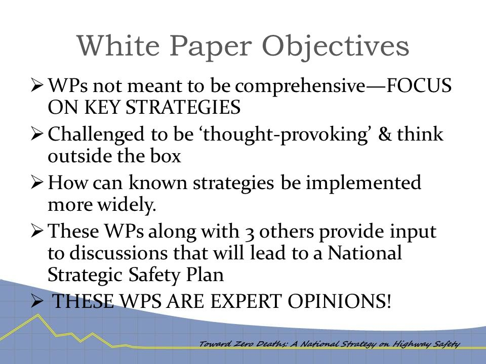 White Paper Objectives  WPs not meant to be comprehensive—FOCUS ON KEY STRATEGIES  Challenged to be 'thought-provoking' & think outside the box  How can known strategies be implemented more widely.