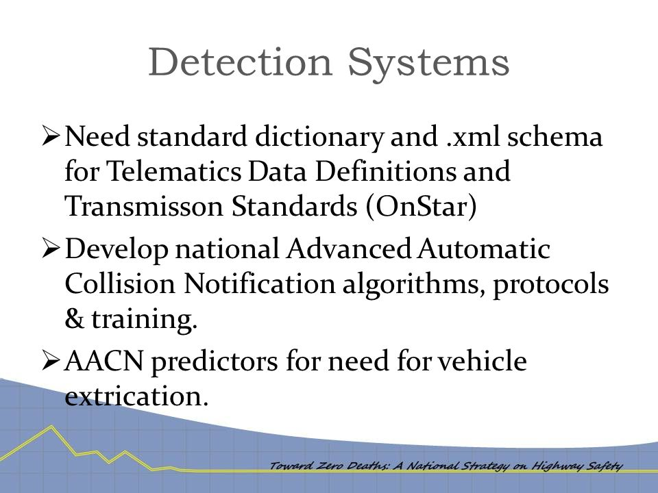Detection Systems  Need standard dictionary and.xml schema for Telematics Data Definitions and Transmisson Standards (OnStar)  Develop national Advanced Automatic Collision Notification algorithms, protocols & training.