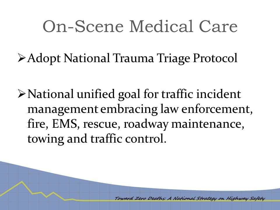 On-Scene Medical Care  Adopt National Trauma Triage Protocol  National unified goal for traffic incident management embracing law enforcement, fire, EMS, rescue, roadway maintenance, towing and traffic control.