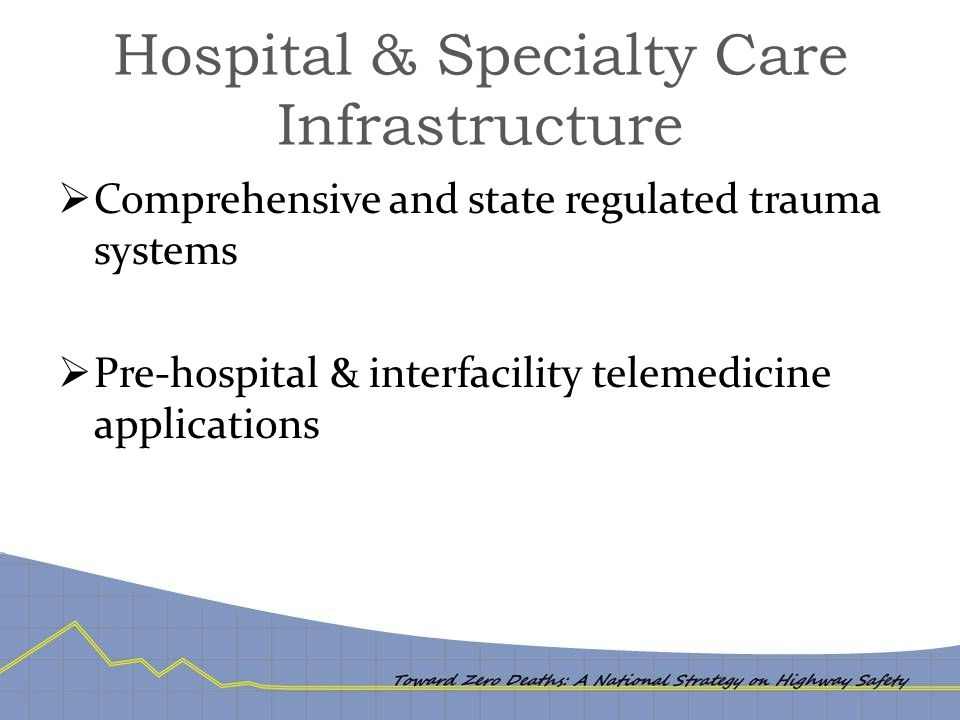 Hospital & Specialty Care Infrastructure  Comprehensive and state regulated trauma systems  Pre-hospital & interfacility telemedicine applications