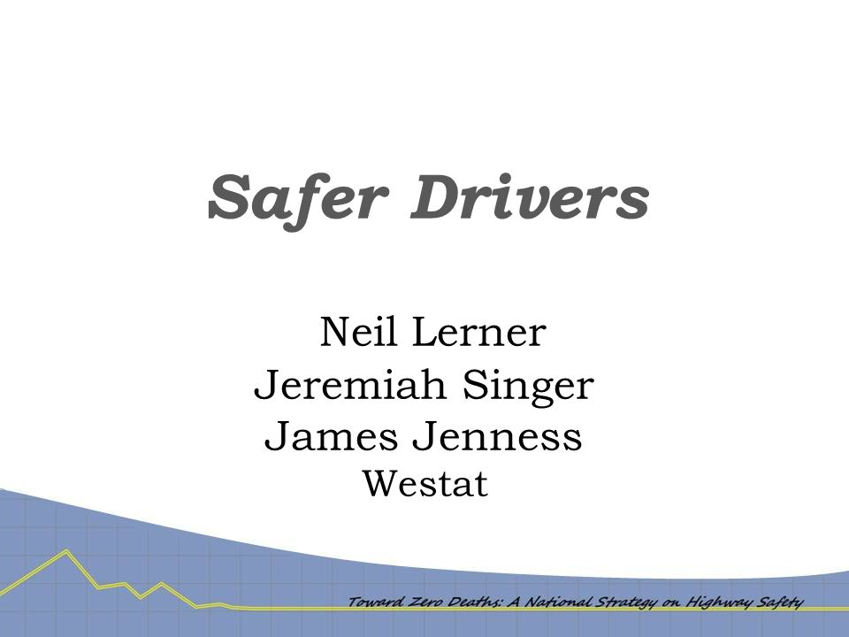 Safer Drivers – Driver Behavior Problem  Crash causation: Driver behavior contributes to >90% of crashes  Crash outcome: about 50% of occupant fatalities are unrestrained  Driver behavior may not be sole cause of crash, and countermeasure does not necessarily have to be behavioral  But problems of behavior are key component for major reduction in fatalities