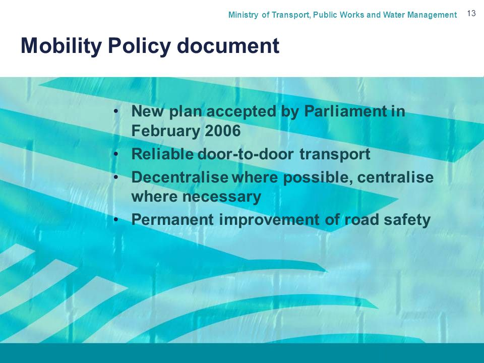 Ministry of Transport, Public Works and Water Management 13 Mobility Policy document New plan accepted by Parliament in February 2006 Reliable door-to-door transport Decentralise where possible, centralise where necessary Permanent improvement of road safety