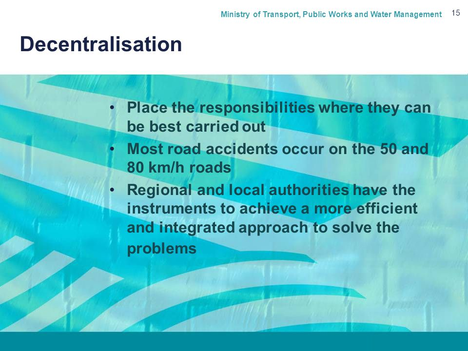 Ministry of Transport, Public Works and Water Management 15 Decentralisation Place the responsibilities where they can be best carried out Most road accidents occur on the 50 and 80 km/h roads Regional and local authorities have the instruments to achieve a more efficient and integrated approach to solve the problems