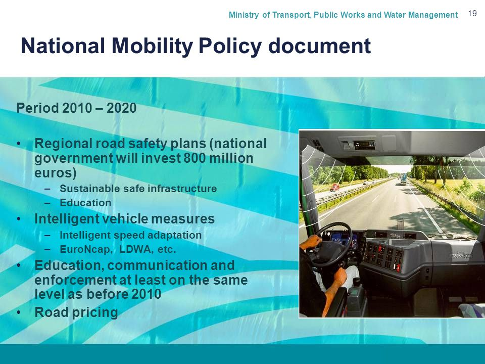 Ministry of Transport, Public Works and Water Management 19 National Mobility Policy document Period 2010 – 2020 Regional road safety plans (national government will invest 800 million euros) –Sustainable safe infrastructure –Education Intelligent vehicle measures –Intelligent speed adaptation –EuroNcap, LDWA, etc.