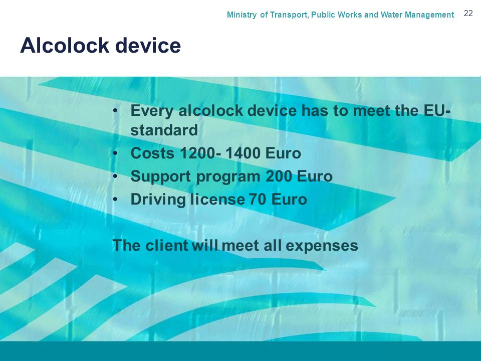 Ministry of Transport, Public Works and Water Management 22 Alcolock device Every alcolock device has to meet the EU- standard Costs 1200- 1400 Euro Support program 200 Euro Driving license 70 Euro The client will meet all expenses