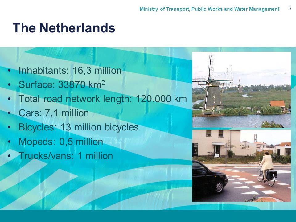 Ministry of Transport, Public Works and Water Management 3 The Netherlands Inhabitants: 16,3 million Surface: 33870 km 2 Total road network length: 120.000 km Cars: 7,1 million Bicycles: 13 million bicycles Mopeds: 0,5 million Trucks/vans: 1 million
