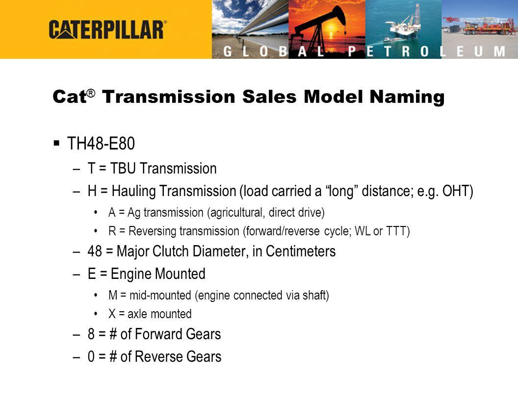 Cat Sales Model Nomenclature CX35-P800 CX = Cat ® Transmission 35 = Major Clutch Diameter, in Centimeters P = Petroleum 800 = 800 hp Rating