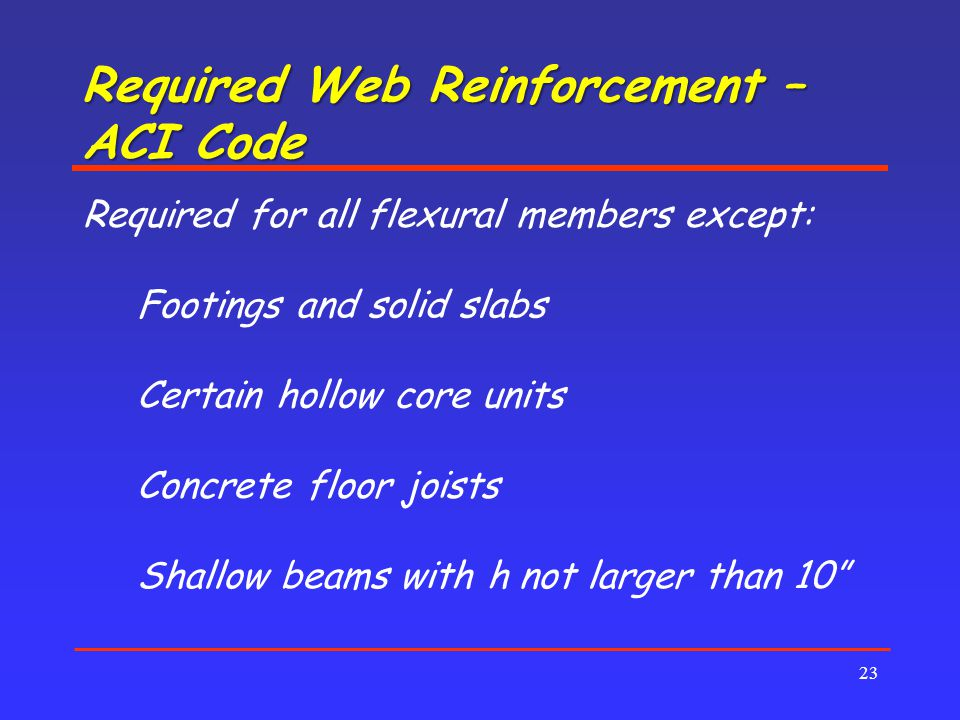 Required Web Reinforcement – ACI Code 23 Required for all flexural members except: Footings and solid slabs Certain hollow core units Concrete floor joists Shallow beams with h not larger than 10