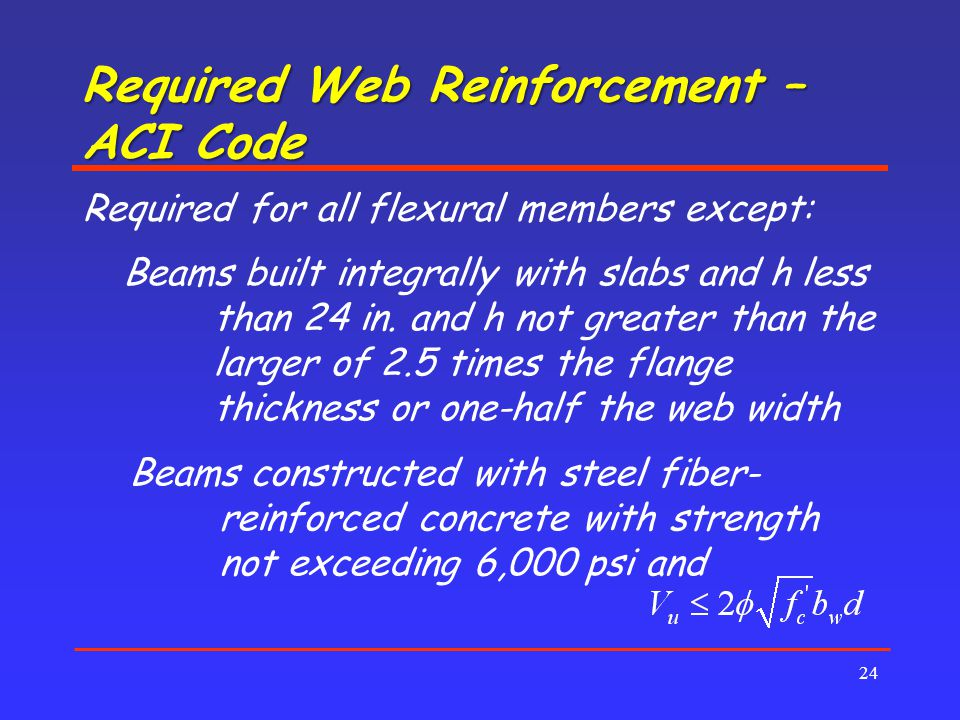 Required Web Reinforcement – ACI Code 24 Required for all flexural members except: Beams built integrally with slabs and h less than 24 in.
