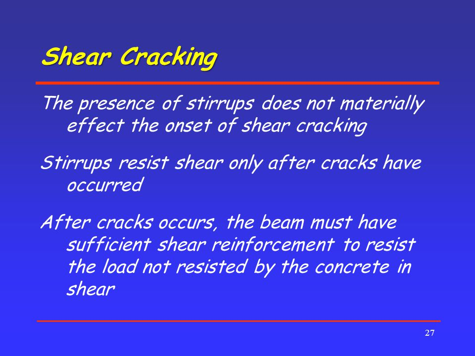 Shear Cracking 27 The presence of stirrups does not materially effect the onset of shear cracking Stirrups resist shear only after cracks have occurred After cracks occurs, the beam must have sufficient shear reinforcement to resist the load not resisted by the concrete in shear