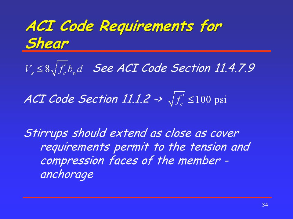 ACI Code Requirements for Shear 34 See ACI Code Section 11.4.7.9 ACI Code Section 11.1.2 -> Stirrups should extend as close as cover requirements permit to the tension and compression faces of the member - anchorage