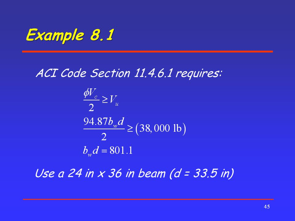 Example 8.1 45 ACI Code Section 11.4.6.1 requires: Use a 24 in x 36 in beam (d = 33.5 in)