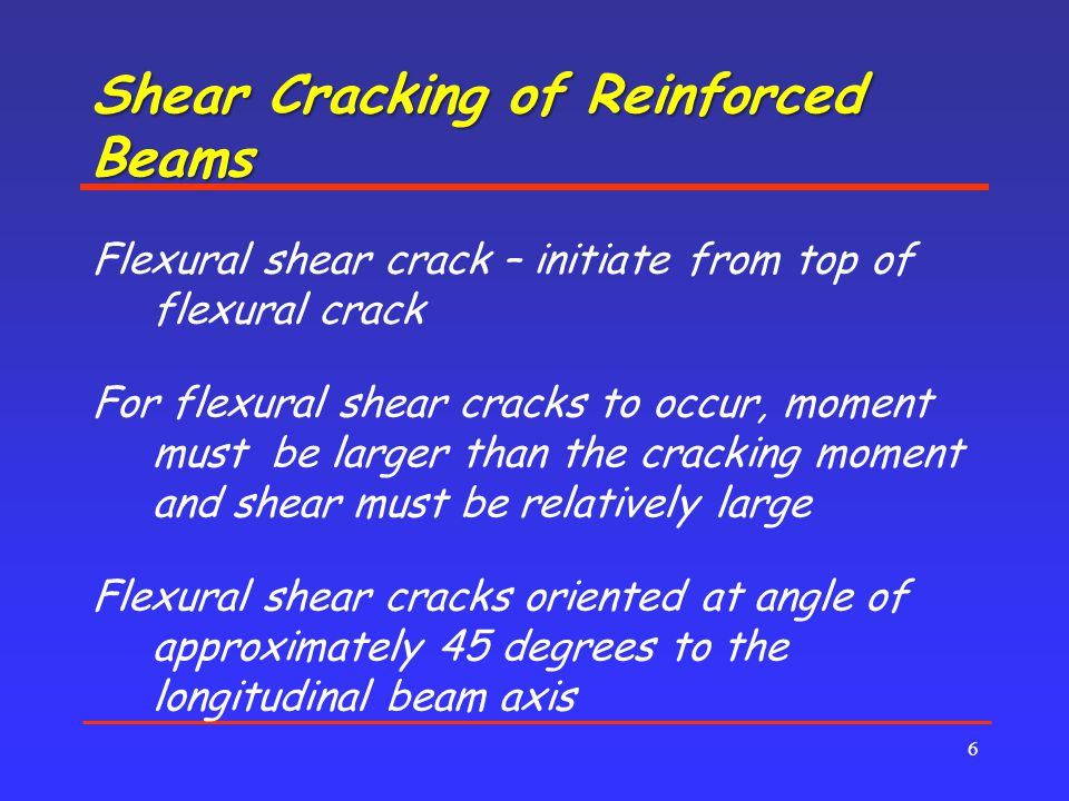 Shear Cracking of Reinforced Beams 6 Flexural shear crack – initiate from top of flexural crack For flexural shear cracks to occur, moment must be larger than the cracking moment and shear must be relatively large Flexural shear cracks oriented at angle of approximately 45 degrees to the longitudinal beam axis