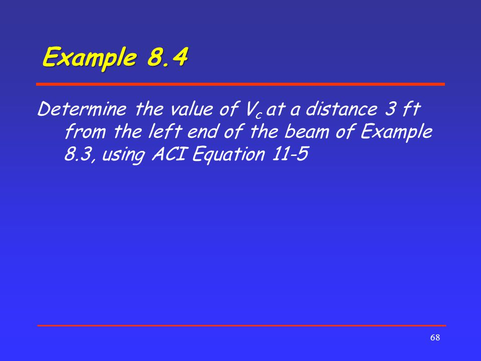 Example 8.4 68 Determine the value of V c at a distance 3 ft from the left end of the beam of Example 8.3, using ACI Equation 11-5