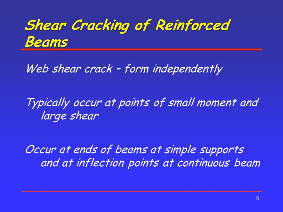 Shear Cracking of Reinforced Beams 8 Web shear crack – form independently Typically occur at points of small moment and large shear Occur at ends of beams at simple supports and at inflection points at continuous beam