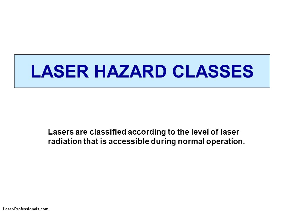 LASER HAZARD CLASSES Laser-Professionals.com Lasers are classified according to the level of laser radiation that is accessible during normal operatio