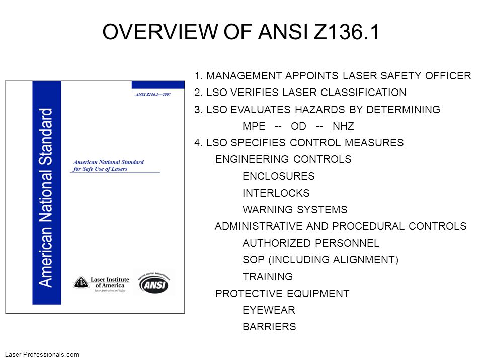 OVERVIEW OF ANSI Z136.1 1. MANAGEMENT APPOINTS LASER SAFETY OFFICER 2. LSO VERIFIES LASER CLASSIFICATION 3. LSO EVALUATES HAZARDS BY DETERMINING MPE -