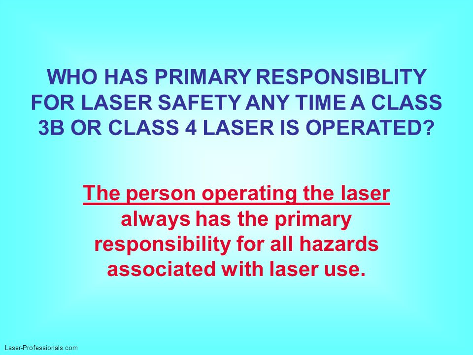 The person operating the laser always has the primary responsibility for all hazards associated with laser use. WHO HAS PRIMARY RESPONSIBLITY FOR LASE