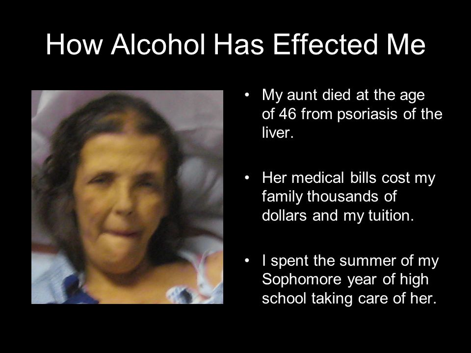 How Alcohol Has Effected Me My aunt died at the age of 46 from psoriasis of the liver. Her medical bills cost my family thousands of dollars and my tu