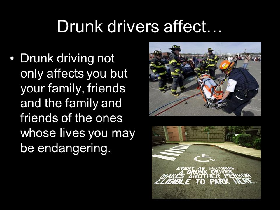 Drunk drivers affect… Drunk driving not only affects you but your family, friends and the family and friends of the ones whose lives you may be endang