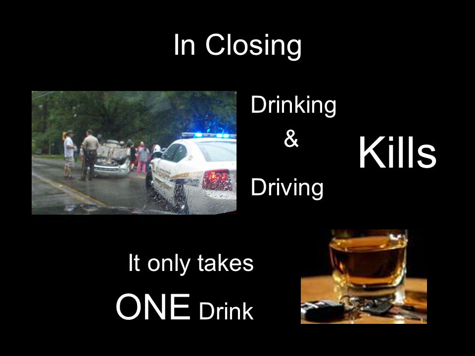 In Closing Drinking & Driving Kills It only takes ONE Drink