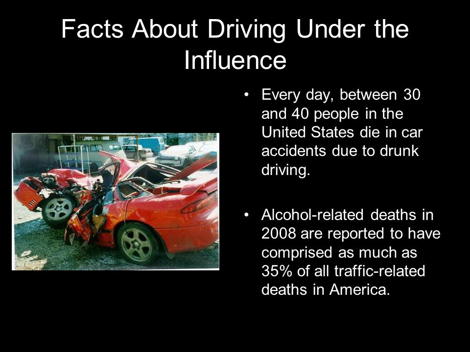Facts About Driving Under the Influence Every day, between 30 and 40 people in the United States die in car accidents due to drunk driving. Alcohol-re