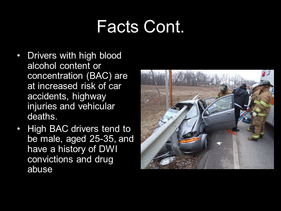 Facts Cont. Drivers with high blood alcohol content or concentration (BAC) are at increased risk of car accidents, highway injuries and vehicular deat