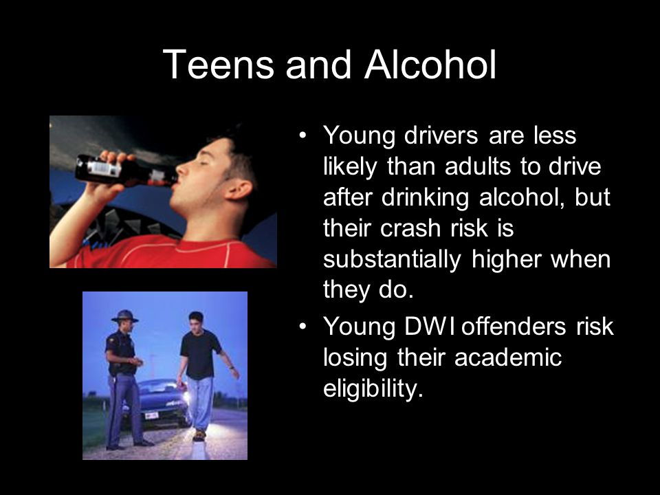 Teens and Alcohol Young drivers are less likely than adults to drive after drinking alcohol, but their crash risk is substantially higher when they do