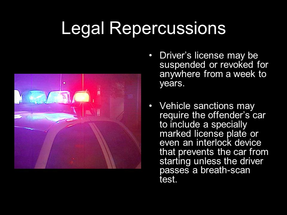Legal Repercussions Driver's license may be suspended or revoked for anywhere from a week to years. Vehicle sanctions may require the offender's car t