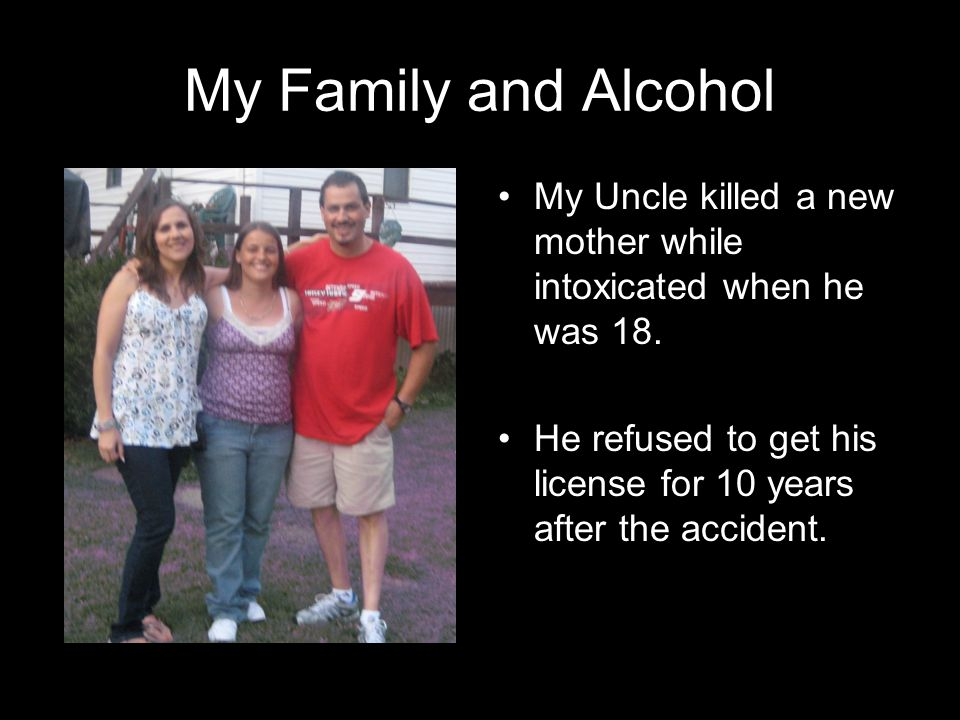My Family and Alcohol My Uncle killed a new mother while intoxicated when he was 18. He refused to get his license for 10 years after the accident.