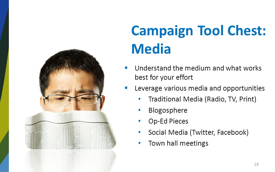 Campaign Tool Chest: Media  Understand the medium and what works best for your effort  Leverage various media and opportunities Traditional Media (Radio, TV, Print) Blogosphere Op-Ed Pieces Social Media (Twitter, Facebook) Town hall meetings 18