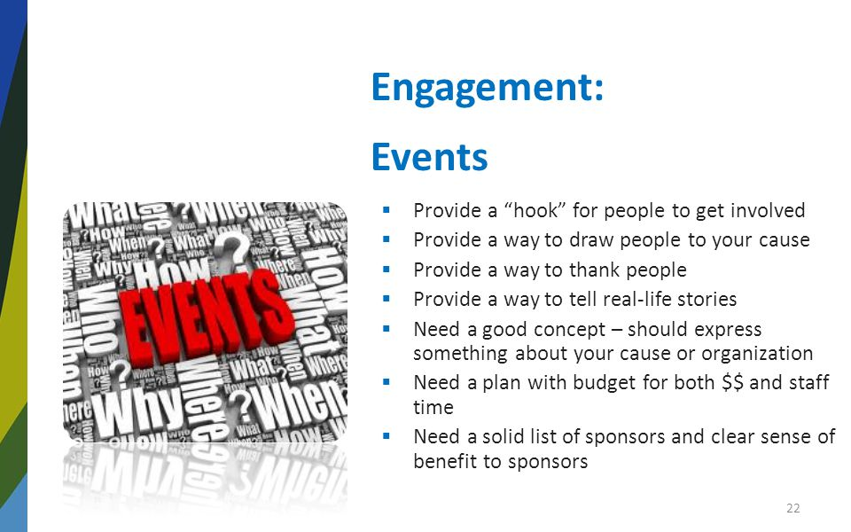Engagement: Events  Provide a hook for people to get involved  Provide a way to draw people to your cause  Provide a way to thank people  Provide a way to tell real-life stories  Need a good concept – should express something about your cause or organization  Need a plan with budget for both $$ and staff time  Need a solid list of sponsors and clear sense of benefit to sponsors 22