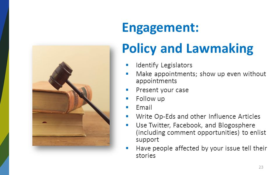 Engagement: Policy and Lawmaking  Identify Legislators  Make appointments; show up even without appointments  Present your case  Follow up  Email  Write Op-Eds and other Influence Articles  Use Twitter, Facebook, and Blogosphere (including comment opportunities) to enlist support  Have people affected by your issue tell their stories 23