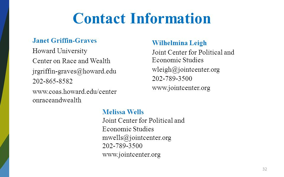 Contact Information Janet Griffin-Graves Howard University Center on Race and Wealth jrgriffin-graves@howard.edu 202-865-8582 www.coas.howard.edu/center onraceandwealth Wilhelmina Leigh Joint Center for Political and Economic Studies wleigh@jointcenter.org 202-789-3500 www.jointcenter.org Melissa Wells Joint Center for Political and Economic Studies mwells@jointcenter.org 202-789-3500 www.jointcenter.org 32