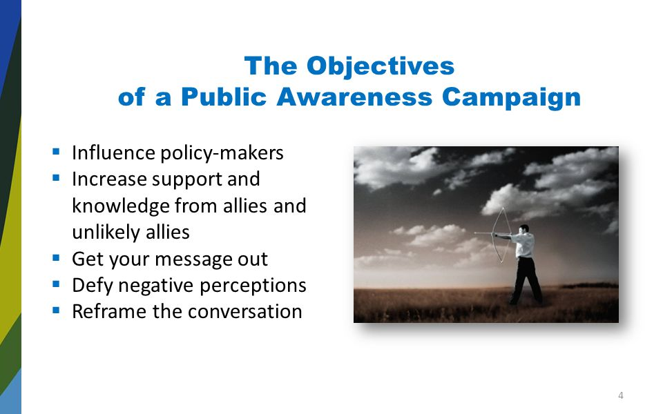 The Objectives of a Public Awareness Campaign  Influence policy-makers  Increase support and knowledge from allies and unlikely allies  Get your message out  Defy negative perceptions  Reframe the conversation 4