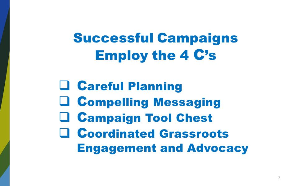 Successful Campaigns Employ the 4 C 's  C areful Planning  C ompelling Messaging  C ampaign Tool Chest  C oordinated Grassroots Engagement and Advocacy 7