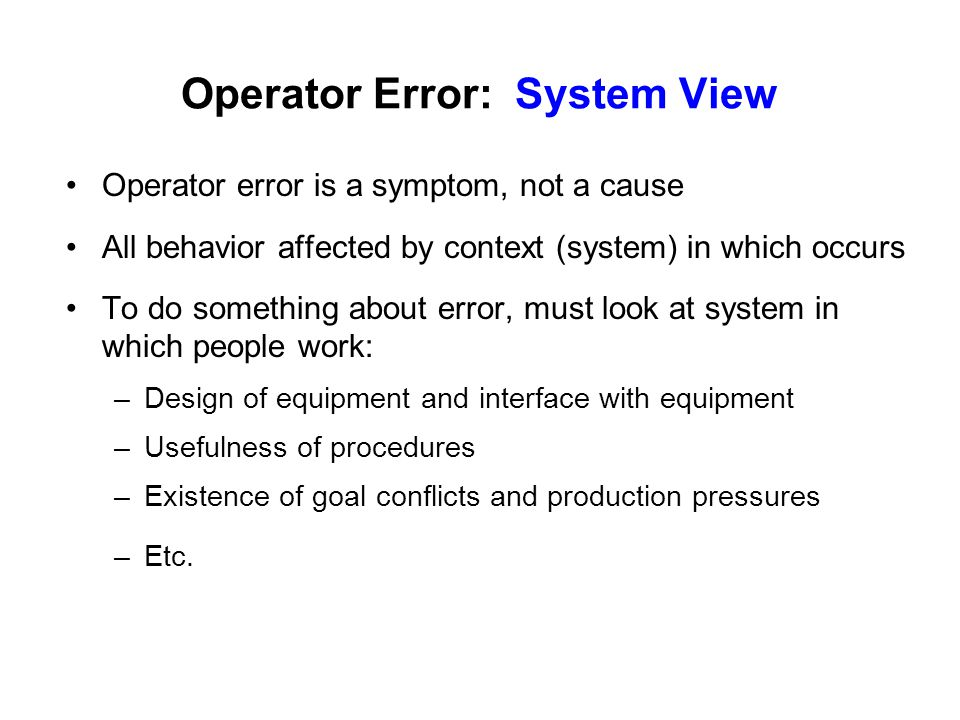 Operator Error: System View Operator error is a symptom, not a cause All behavior affected by context (system) in which occurs To do something about error, must look at system in which people work: –Design of equipment and interface with equipment –Usefulness of procedures –Existence of goal conflicts and production pressures –Etc.