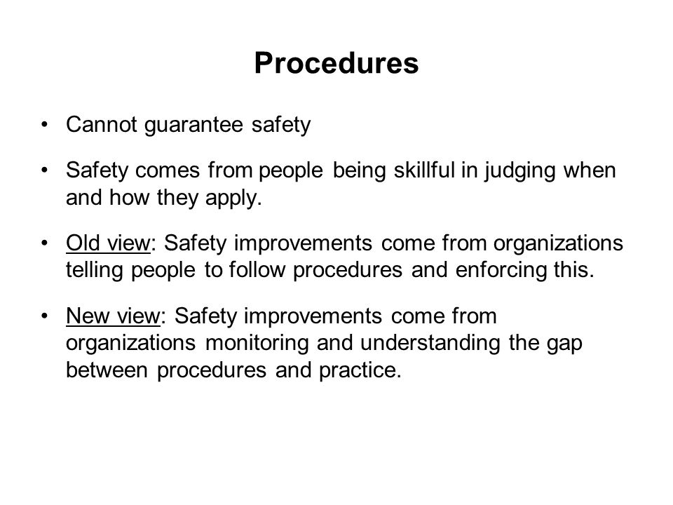Procedures Cannot guarantee safety Safety comes from people being skillful in judging when and how they apply. Old view: Safety improvements come from