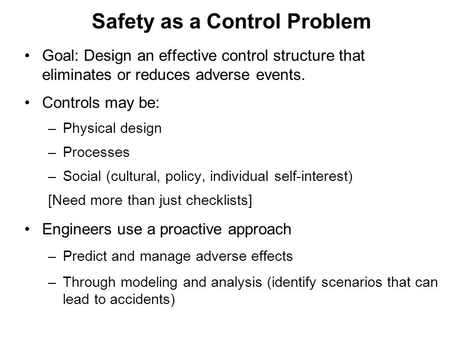 Safety as a Control Problem Goal: Design an effective control structure that eliminates or reduces adverse events. Controls may be: –Physical design –