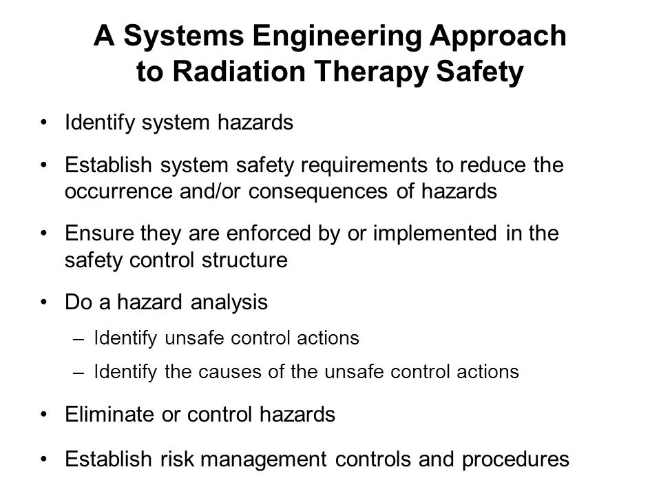 A Systems Engineering Approach to Radiation Therapy Safety Identify system hazards Establish system safety requirements to reduce the occurrence and/or consequences of hazards Ensure they are enforced by or implemented in the safety control structure Do a hazard analysis –Identify unsafe control actions –Identify the causes of the unsafe control actions Eliminate or control hazards Establish risk management controls and procedures