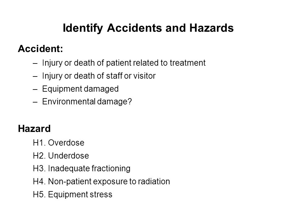 Identify Accidents and Hazards Accident: –Injury or death of patient related to treatment –Injury or death of staff or visitor –Equipment damaged –Env