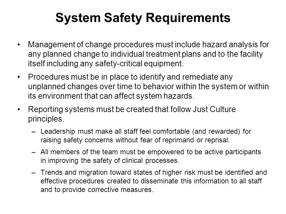System Safety Requirements Management of change procedures must include hazard analysis for any planned change to individual treatment plans and to the facility itself including any safety-critical equipment.