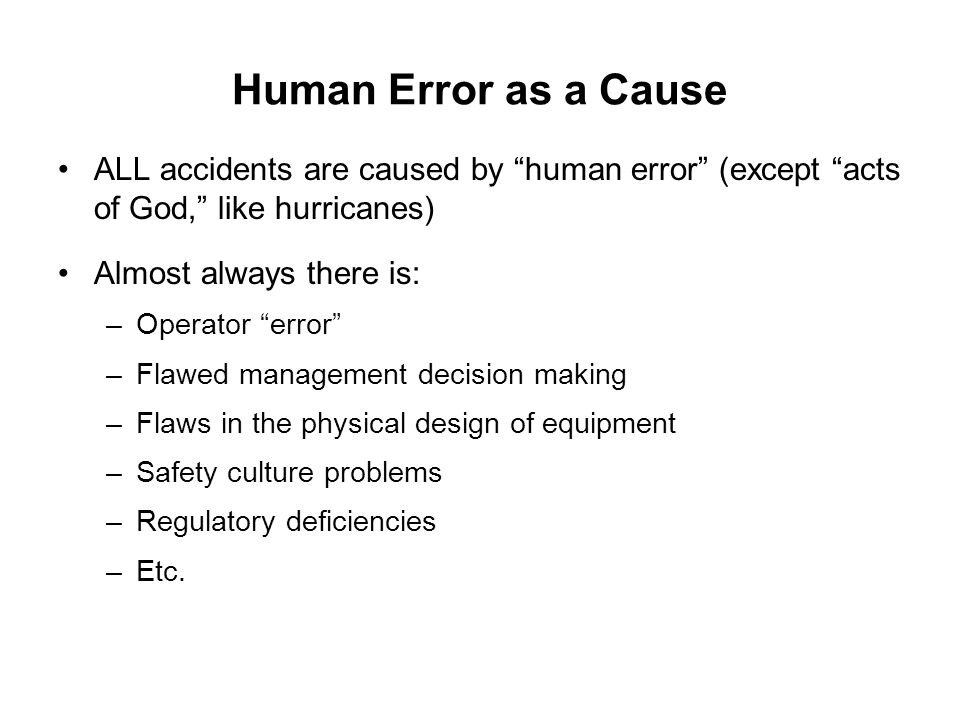 "Human Error as a Cause ALL accidents are caused by ""human error"" (except ""acts of God,"" like hurricanes) Almost always there is: –Operator ""error"" –Fl"
