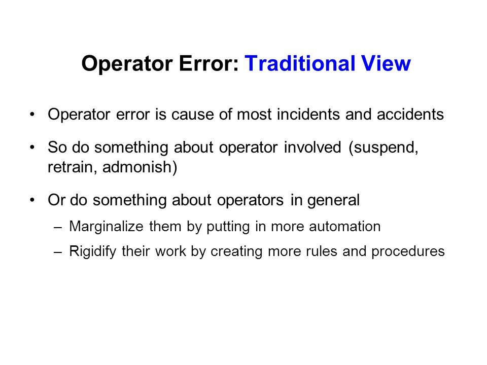 Operator Error: Traditional View Operator error is cause of most incidents and accidents So do something about operator involved (suspend, retrain, ad