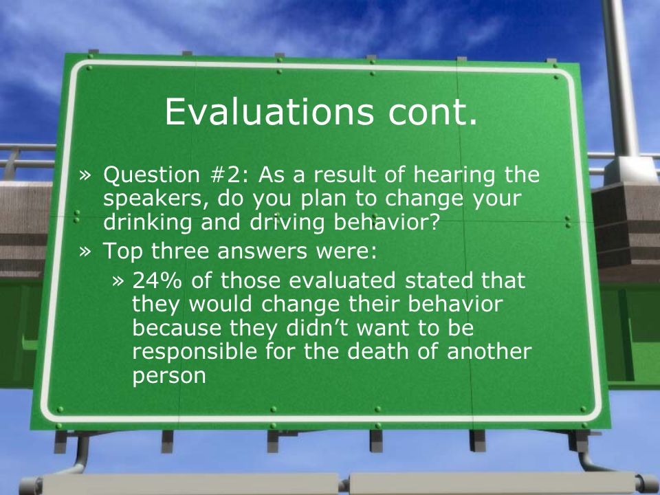 Evaluations cont. »Question #2: As a result of hearing the speakers, do you plan to change your drinking and driving behavior? »Top three answers were