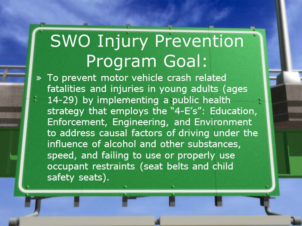 SWO Injury Prevention Program Goal: »To prevent motor vehicle crash related fatalities and injuries in young adults (ages 14-29) by implementing a pub